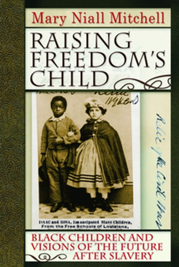 Raising Freedom's Child - Black Children and Visions of the Future after Slavery eBook by Mary Niall Mitchell