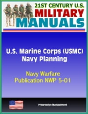 21st Century U.S. Military Manuals: U.S. Marine Corps (USMC) Navy Planning - Navy Warfare Publication NWP 5-01 ebook by Progressive Management