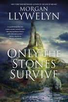 Only the Stones Survive - A Novel eBook by Morgan Llywelyn