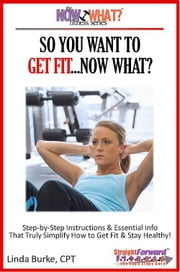 So You Want To Get Fit...Now What? Step-by-Step Instructions & Essential Info That Truly Simplify How to Get Fit & Stay Healthy! ebook by Linda Burke