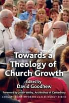 Towards a Theology of Church Growth ebook by David Goodhew