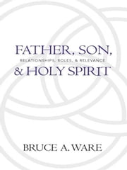Father, Son, and Holy Spirit - Relationships, Roles, and Relevance ebook by Bruce A. Ware