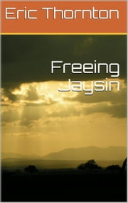 Freeing Jaysin - The Freedom Series, #1 電子書 by Eric Thornton
