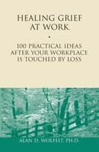 Healing Grief at Work - 100 Practical Ideas After Your Workplace Is Touched by Loss ebook by Alan D. Wolfelt