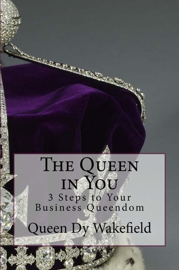 The Queen in You: 3 Steps to Your Business Queendom ebook by Dy Wakefield