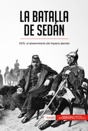 La batalla de Sedán - 1870, el advenimiento del Imperio alemán ebook by 50Minutos.es