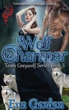 Wolf Charmer Team Greywolf Series Book 3 - Team Greywolf, #3 ebook by Eva Gordon