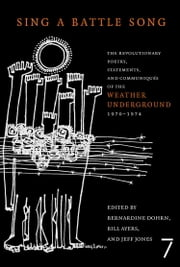 Sing a Battle Song - The Revolutionary Poetry, Statements, and Communiques of the Weather Underground 1970-1974 ebook by Bill Ayers,Bernardine Dohrn,Jeff Jones