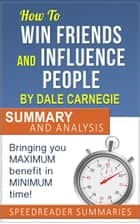 How to Win Friends and Influence People by Dale Carnegie: Summary and Analysis ebook by SpeedReader Summaries