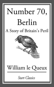 Number 70, Berlin - A Story of Britain's Peril ebook by William Le Queux