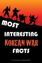 Most Interesting Korean War Facts: Top 100 ebook by alex trostanetskiy