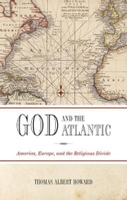 God and the Atlantic - America, Europe, and the Religious Divide ebook by Thomas Albert Howard
