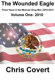 The Wounded Eagle: Three Years in the Mexican Drug War, Volume 1 ebook by Chris Covert