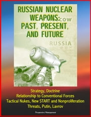 Russian Nuclear Weapons: Past, Present, and Future - Strategy, Doctrine, Relationship to Conventional Forces, Tactical Nukes, New START and Nonproliferation, Threats, Putin, Lavrov ebook by Progressive Management