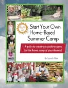 Start Your Own Home-Based Summer Camp: A guide to creating a cooking camp (or the theme camp of your dreams) ebook by