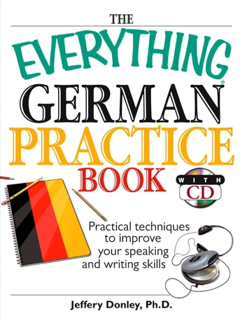 The Everything German Practice - Practical Techniques to Improve Your Speaking And Writing Skills ebook by Jeffery Donley