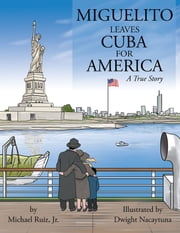 Miguelito leaves Cuba for America - A True Story ebook by Michael Ruiz, Jr.