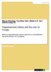 Organizational culture and the case of Google - What is organizational culture and how it can influence the performance of a company ebook by Marco Hierling,Yu-Chen Yeh,Chloe S.Y. Tai,Jennie Lang Yu
