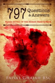 797 Questions and Answers: Blood Vessels of the Human Head and Neck ebook by Faisal Ghaiah