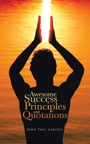 Awesome Success Principles and Quotations ebook by John Paul Carinci