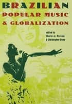 Brazilian Popular Music and Globalization ebook by Charles A. Perrone, Christopher Dunn