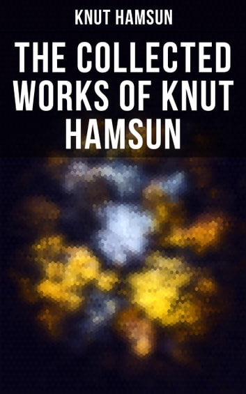 The Collected Works of Knut Hamsun - Growth of the Soil, Hunger, Shallow Soil, Pan, Mothwise, Under the Autumn Star, The Road Leads On, A Wanderer Plays On Muted Strings ebook by Knut Hamsun