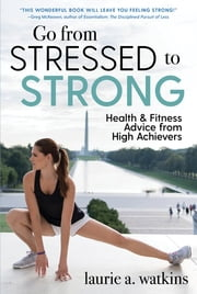 Go from Stressed to Strong - Health and Fitness Advice from High Achievers ebook by Laurie A. Watkins