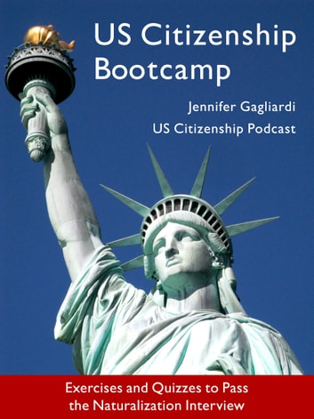 US Citizenship Bootcamp: Exercises and Quizzes to Pass the Naturalization Interview (Updated 2017) ebook by Jennifer Gagliardi