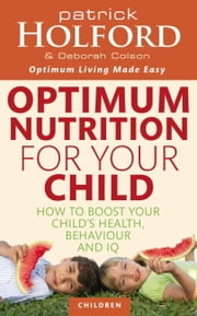 Optimum Nutrition For Your Child - How to Boost Your Child's Health, Behaviour and IQ ebook by Patrick Holford,Deborah Colson