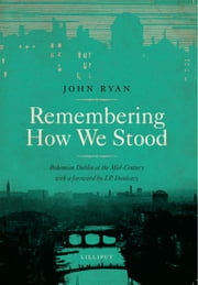 Remembering How we Stood - Bohemian Dublin at the Mid-Century ebook by John Ryan,J.P. Donleavy