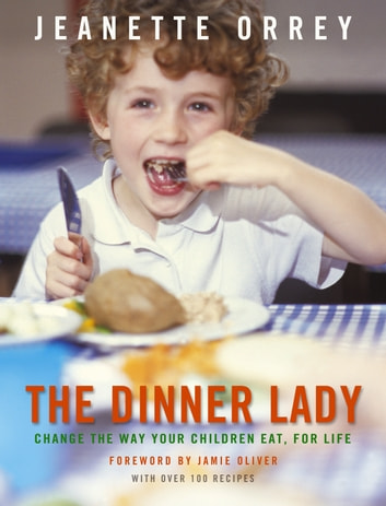 The Dinner Lady - Change The Way Your Children Eat Forever ebook by Jeanette Orrey