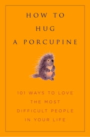 How to Hug A Porcupine - Easy Ways to Love the Difficult People in Your Life ebook by Dr. Debbie Joffe Ellis,June Eding