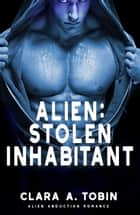 Alien: Stolen Inhabitant - Alien Abduction Romance ebook by Clara A. Tobin