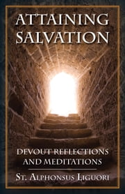 Attaining Salvation - Devout Reflections and Meditations ebook by Alphonsus St. Liguori