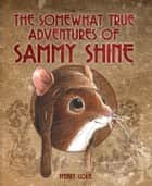 The Somewhat True Adventures of Sammy Shine ebook by Henry Cole