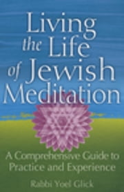 Living the Life of Jewish Meditation - A Comprehensive Guide to Practice and Experience ebook by Rabbi Yoel Glick