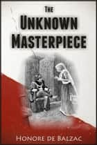 The Unknown Masterpiece ebook by Honore de Balzac