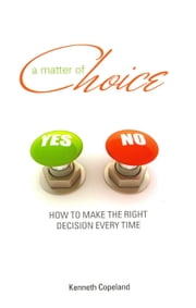 Matter of Choice - How To Make The Right Decision Every Time ebook by Copeland, Kenneth
