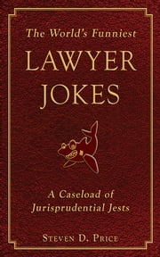 The World's Funniest Lawyer Jokes - A Caseload of Jurisprudential Jest ebook by Steven D. Price
