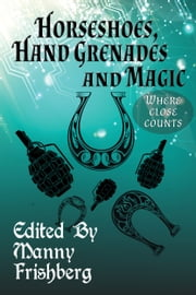Horseshoes, Hand Grenades, and Magic - Where Close Counts ebook by Manny Frishberg,Leah Cutter,Blaze Ward,Irene Radford,G. David Nordley,Voss Foster,Bob Brown,Sanan Kolva,SB Sebrick,Bruce Taylor,Frog and Esther Jones