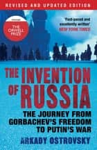 The Invention of Russia - The Journey from Gorbachev's Freedom to Putin's War ebook by Arkady Ostrovsky