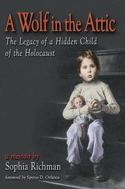 A Wolf in the Attic - The Legacy of a Hidden Child of the Holocaust ebook by Sophia Richman