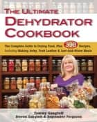 The Ultimate Dehydrator Cookbook - The Complete Guide to Drying Food, Plus 398 Recipes, Including Making Jerky, Fruit Leather & Just-Add-Water Meals ebook by Tammy Gangloff, Steven Gangloff, September Ferguson