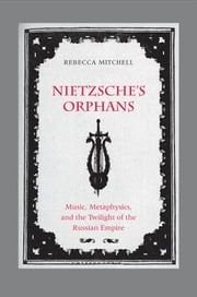 Nietzsche's Orphans - Music, Metaphysics, and the Twilight of the Russian Empire ebook by Rebecca Mitchell