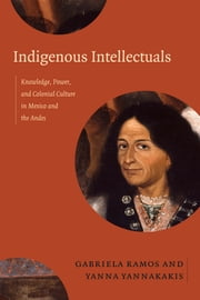 Indigenous Intellectuals - Knowledge, Power, and Colonial Culture in Mexico and the Andes ebook by Gabriela Ramos,Yanna Yannakakis