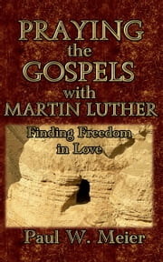 Praying the Gospels with Martin Luther - Finding Freedom in Love ebook by Paul W. Meier