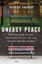 Uneasy Peace: The Great Crime Decline, the Renewal of City Life, and the Next War on Violence ebook by Patrick Sharkey