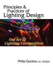 Principles and Practices of Lighting Design: The Art of Lighting Composition ebook by Dr. Philip Gordon, PhD