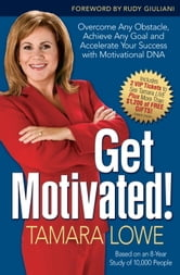 Get Motivated! - Overcome Any Obstacle, Achieve Any Goal, and Accelerate Your Success with Motivational DNA ebook by Tamara Lowe
