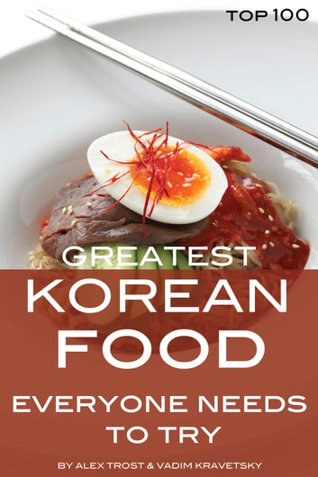 Greatest Korean Food Everyone Needs to Try: Top 100 ebook by alex trostanetskiy